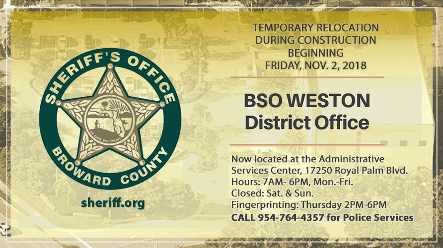 BSO District Office - Temporary Relocation Beginning Friday, Nov. 2, 2018; Located at Administrative Services Center, 17250 Royla Palm Blvd., Hours: Mon.-Fri. 7 AM to 6 PM, Closed Sat. & Sun.